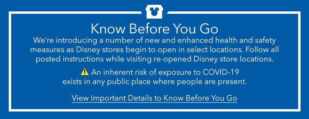 Know Before You Go - We're introducing a number of new and enhanced health and safety measures as Disney stores begin to open in select locations. Follow all posted instructions while visiting re-opened Disney store locations. An inherent risk of exporsure to COVID-19 exists in any public place where people are present.
