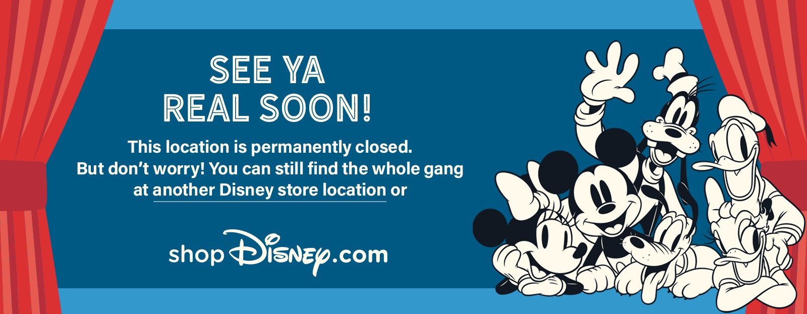 This location is permanently closed. But don't worry! You can still find the whole gang at another Disney store location or shopdisney.com